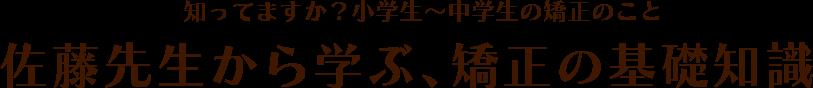 知ってますか?小学生〜中学生の矯正のこと 佐藤先生から学ぶ、矯正の基礎知識